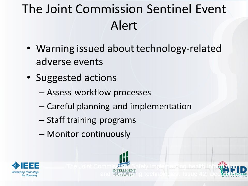 The Joint Commission Sentinel Event Alert Warning issued about technology-related adverse events Suggested actions – Assess workflow processes – Careful planning and implementation – Staff training programs – Monitor continuously The Joint Commission.