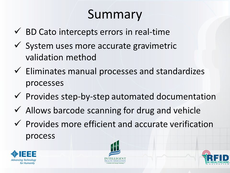 Summary BD Cato intercepts errors in real-time System uses more accurate gravimetric validation method Eliminates manual processes and standardizes processes Provides step-by-step automated documentation Allows barcode scanning for drug and vehicle Provides more efficient and accurate verification process