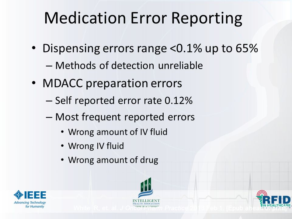Medication Error Reporting Dispensing errors range <0.1% up to 65% – Methods of detection unreliable MDACC preparation errors – Self reported error rate 0.12% – Most frequent reported errors Wrong amount of IV fluid Wrong IV fluid Wrong amount of drug White R, et.