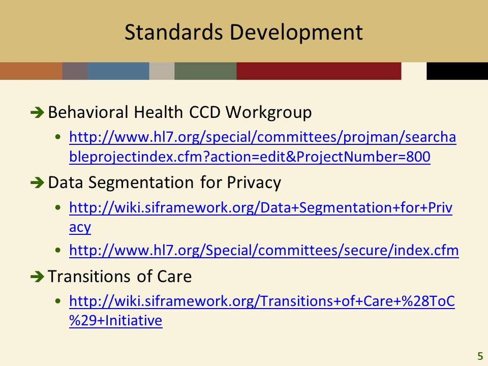 5 Standards Development  Behavioral Health CCD Workgroup http://www.hl7.org/special/committees/projman/searcha bleprojectindex.cfm action=edit&ProjectNumber=800http://www.hl7.org/special/committees/projman/searcha bleprojectindex.cfm action=edit&ProjectNumber=800  Data Segmentation for Privacy http://wiki.siframework.org/Data+Segmentation+for+Priv acyhttp://wiki.siframework.org/Data+Segmentation+for+Priv acy http://www.hl7.org/Special/committees/secure/index.cfm  Transitions of Care http://wiki.siframework.org/Transitions+of+Care+%28ToC %29+Initiativehttp://wiki.siframework.org/Transitions+of+Care+%28ToC %29+Initiative