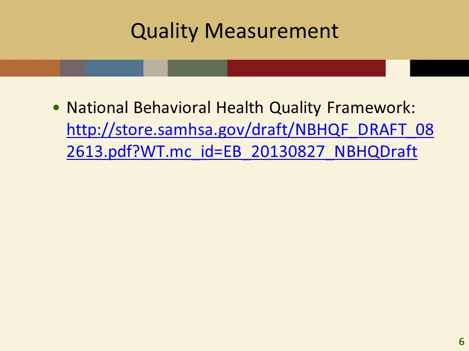 6 Quality Measurement National Behavioral Health Quality Framework: http://store.samhsa.gov/draft/NBHQF_DRAFT_08 2613.pdf WT.mc_id=EB_20130827_NBHQDraft http://store.samhsa.gov/draft/NBHQF_DRAFT_08 2613.pdf WT.mc_id=EB_20130827_NBHQDraft