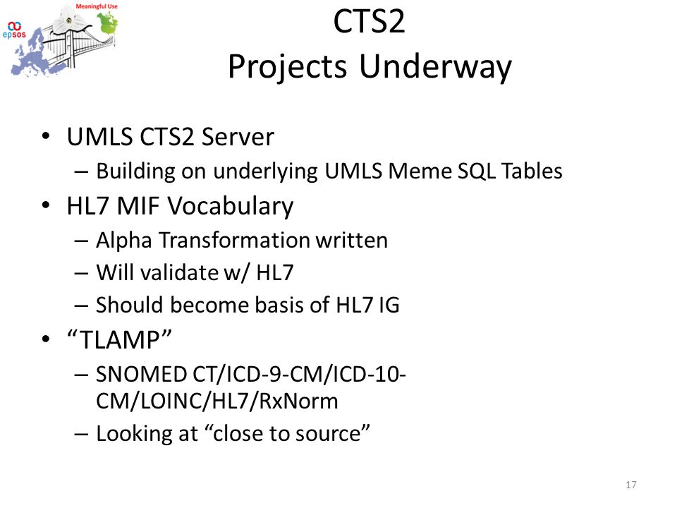 CTS2 Projects Underway UMLS CTS2 Server – Building on underlying UMLS Meme SQL Tables HL7 MIF Vocabulary – Alpha Transformation written – Will validate w/ HL7 – Should become basis of HL7 IG TLAMP – SNOMED CT/ICD-9-CM/ICD-10- CM/LOINC/HL7/RxNorm – Looking at close to source 17