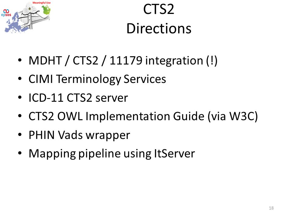 CTS2 Directions MDHT / CTS2 / 11179 integration (!) CIMI Terminology Services ICD-11 CTS2 server CTS2 OWL Implementation Guide (via W3C) PHIN Vads wrapper Mapping pipeline using ItServer 18