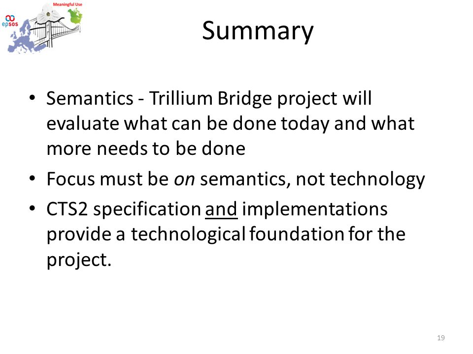 Summary Semantics - Trillium Bridge project will evaluate what can be done today and what more needs to be done Focus must be on semantics, not technology CTS2 specification and implementations provide a technological foundation for the project.