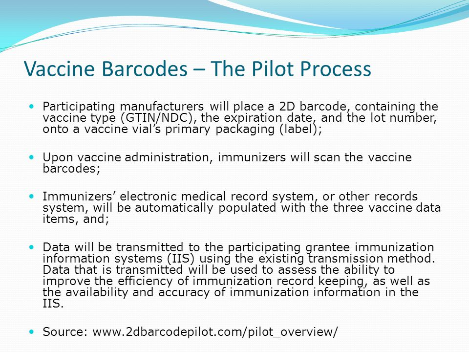 Vaccine Barcodes – The Pilot Process Participating manufacturers will place a 2D barcode, containing the vaccine type (GTIN/NDC), the expiration date, and the lot number, onto a vaccine vial's primary packaging (label); Upon vaccine administration, immunizers will scan the vaccine barcodes; Immunizers' electronic medical record system, or other records system, will be automatically populated with the three vaccine data items, and; Data will be transmitted to the participating grantee immunization information systems (IIS) using the existing transmission method.