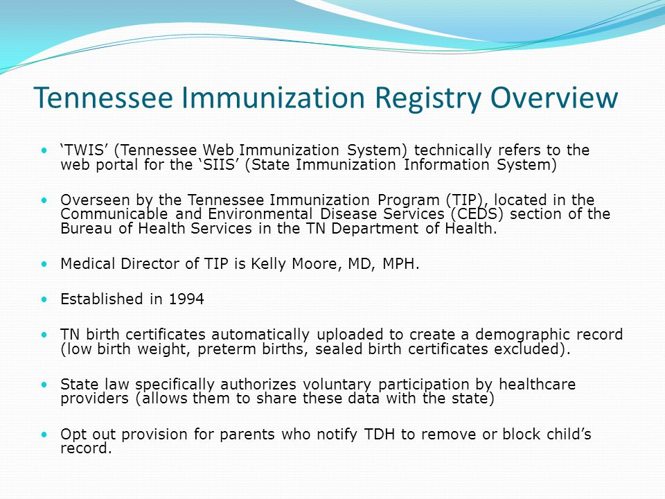 Tennessee Immunization Registry Overview 'TWIS' (Tennessee Web Immunization System) technically refers to the web portal for the 'SIIS' (State Immunization Information System) Overseen by the Tennessee Immunization Program (TIP), located in the Communicable and Environmental Disease Services (CEDS) section of the Bureau of Health Services in the TN Department of Health.