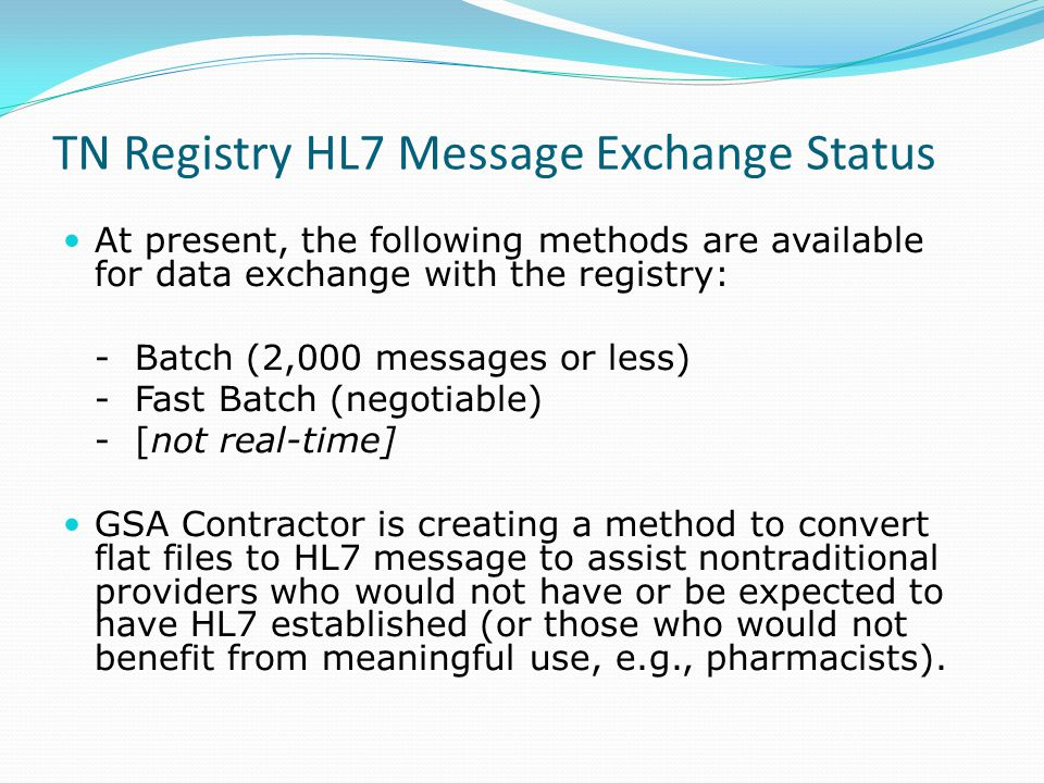 TN Registry HL7 Message Exchange Status At present, the following methods are available for data exchange with the registry: - Batch (2,000 messages or less) - Fast Batch (negotiable) - [not real-time] GSA Contractor is creating a method to convert flat files to HL7 message to assist nontraditional providers who would not have or be expected to have HL7 established (or those who would not benefit from meaningful use, e.g., pharmacists).