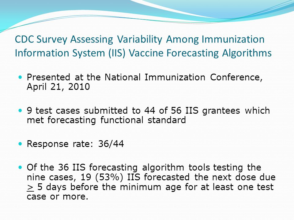 CDC Survey Assessing Variability Among Immunization Information System (IIS) Vaccine Forecasting Algorithms Presented at the National Immunization Conference, April 21, 2010 9 test cases submitted to 44 of 56 IIS grantees which met forecasting functional standard Response rate: 36/44 Of the 36 IIS forecasting algorithm tools testing the nine cases, 19 (53%) IIS forecasted the next dose due > 5 days before the minimum age for at least one test case or more.