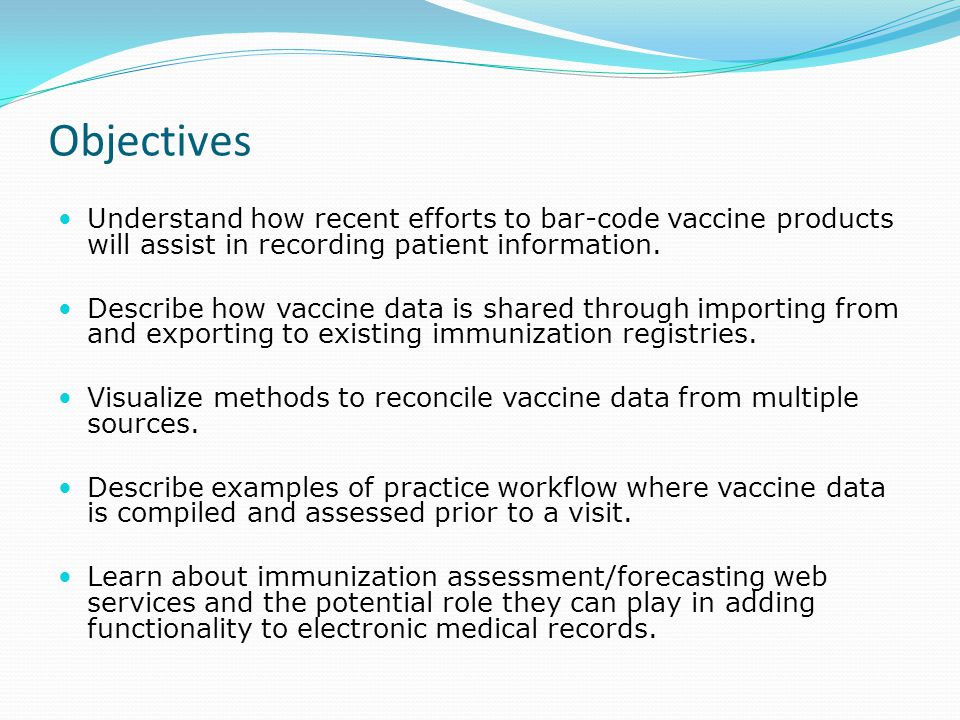 Objectives Understand how recent efforts to bar-code vaccine products will assist in recording patient information.