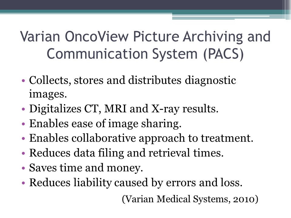 Varian OncoView Picture Archiving and Communication System (PACS) Collects, stores and distributes diagnostic images.