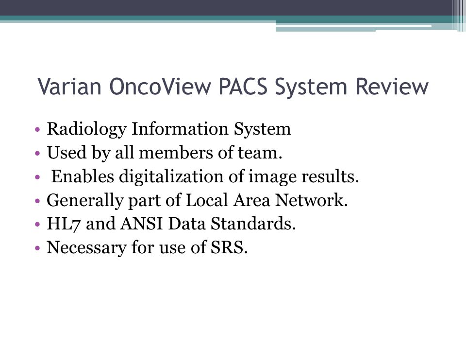 Varian OncoView PACS System Review Radiology Information System Used by all members of team.