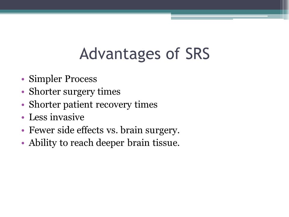 Advantages of SRS Simpler Process Shorter surgery times Shorter patient recovery times Less invasive Fewer side effects vs.