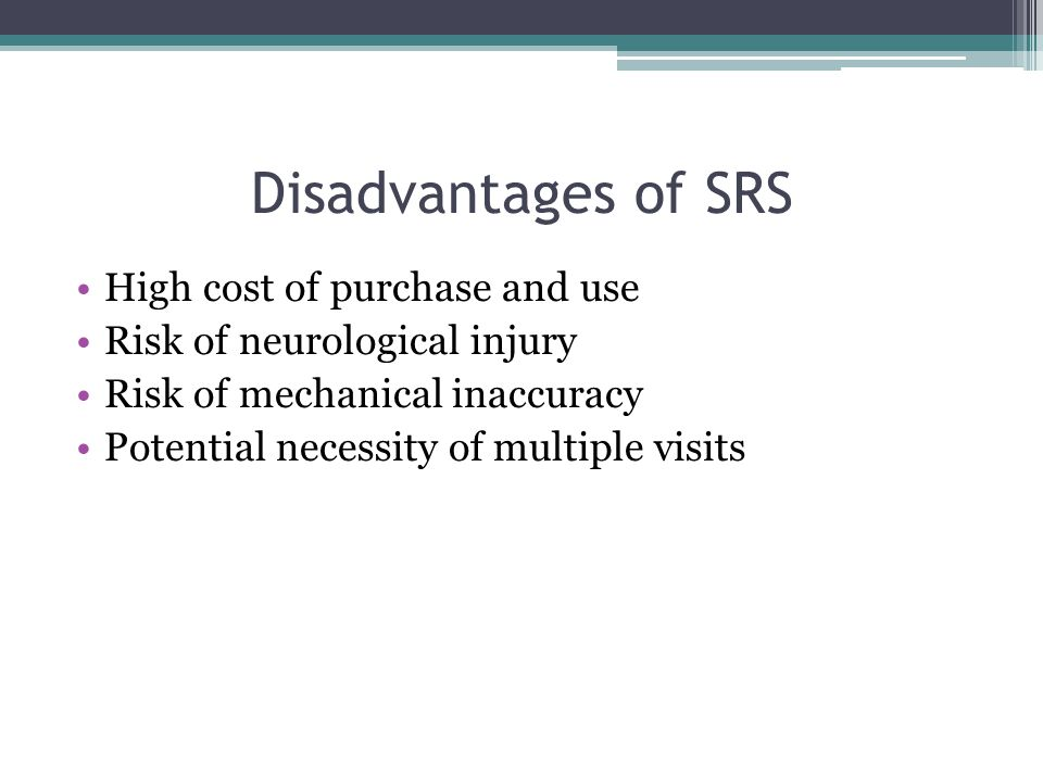 Disadvantages of SRS High cost of purchase and use Risk of neurological injury Risk of mechanical inaccuracy Potential necessity of multiple visits