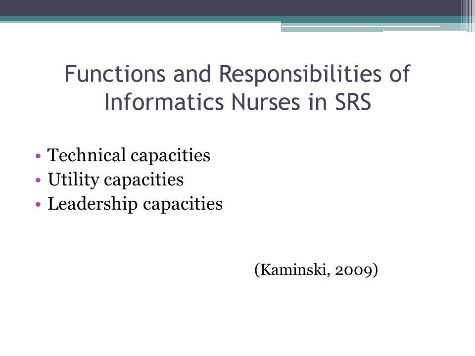 Functions and Responsibilities of Informatics Nurses in SRS Technical capacities Utility capacities Leadership capacities (Kaminski, 2009)
