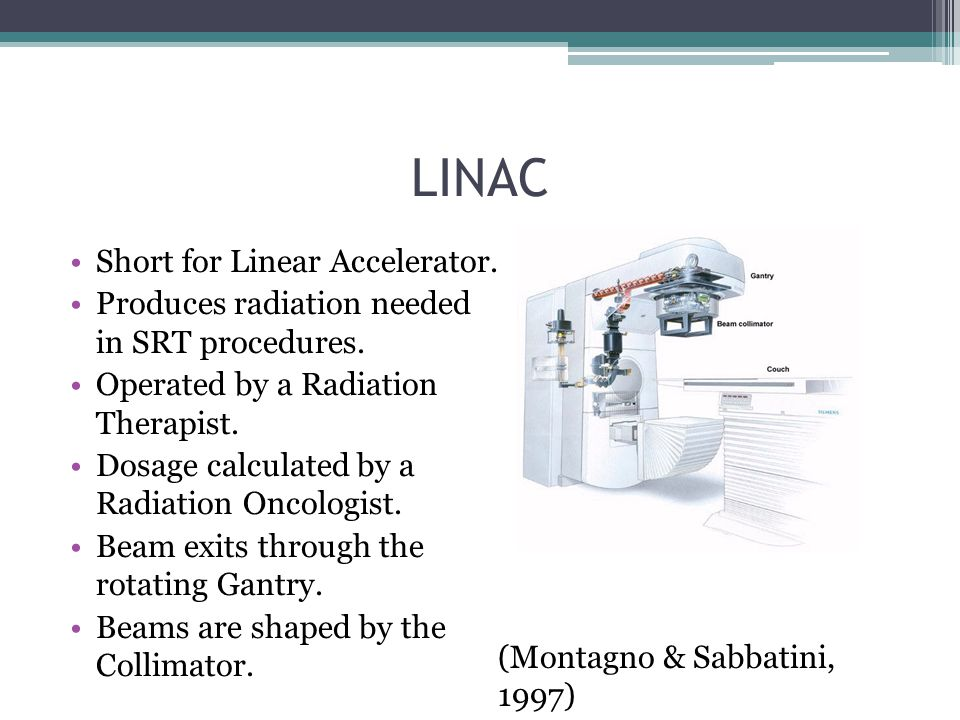 LINAC Short for Linear Accelerator. Produces radiation needed in SRT procedures. Operated by a Radiation Therapist. Dosage calculated by a Radiation O