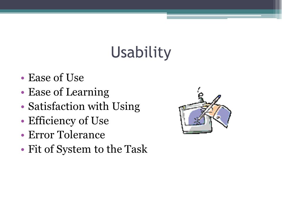 Usability Ease of Use Ease of Learning Satisfaction with Using Efficiency of Use Error Tolerance Fit of System to the Task