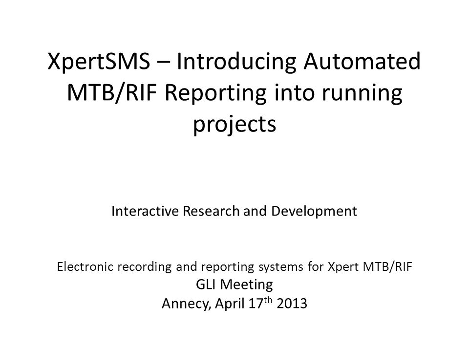 XpertSMS – Introducing Automated MTB/RIF Reporting into running projects Interactive Research and Development Electronic recording and reporting systems for Xpert MTB/RIF GLI Meeting Annecy, April 17 th 2013