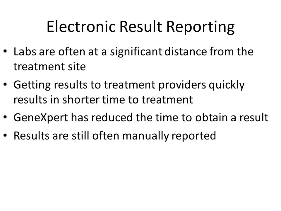 Labs are often at a significant distance from the treatment site Getting results to treatment providers quickly results in shorter time to treatment G