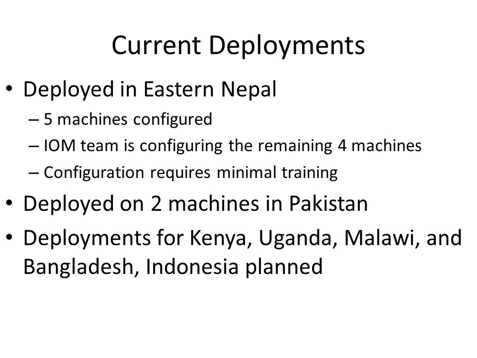 Deployed in Eastern Nepal – 5 machines configured – IOM team is configuring the remaining 4 machines – Configuration requires minimal training Deployed on 2 machines in Pakistan Deployments for Kenya, Uganda, Malawi, and Bangladesh, Indonesia planned Current Deployments