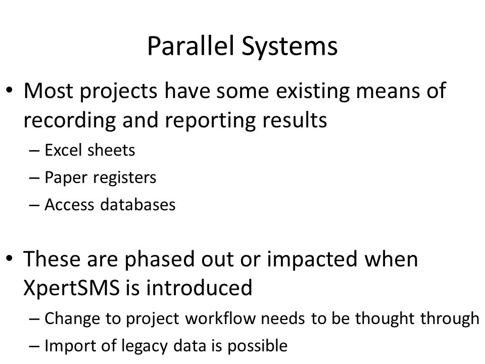 Parallel Systems Most projects have some existing means of recording and reporting results – Excel sheets – Paper registers – Access databases These are phased out or impacted when XpertSMS is introduced – Change to project workflow needs to be thought through – Import of legacy data is possible