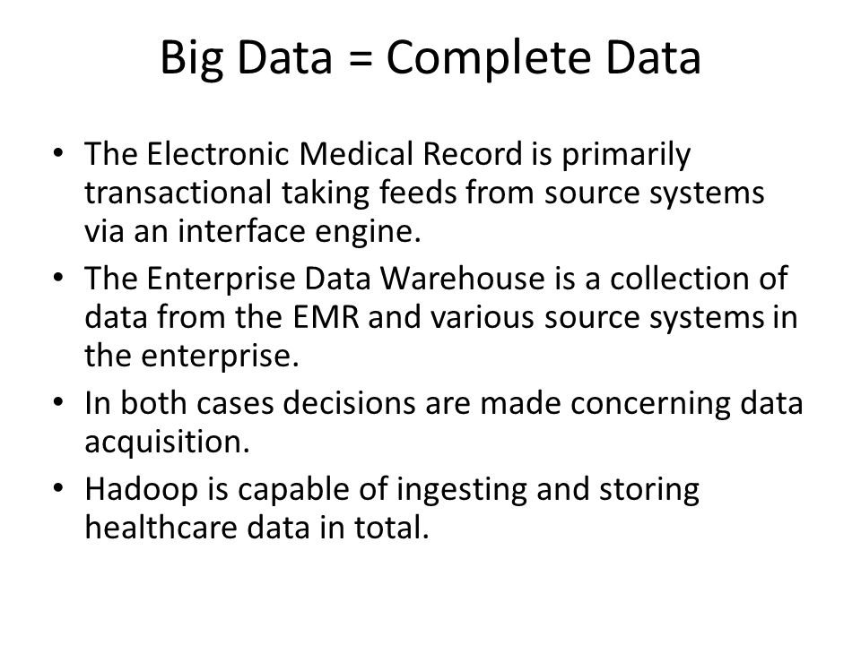 Big Data = Complete Data The Electronic Medical Record is primarily transactional taking feeds from source systems via an interface engine. The Enterp