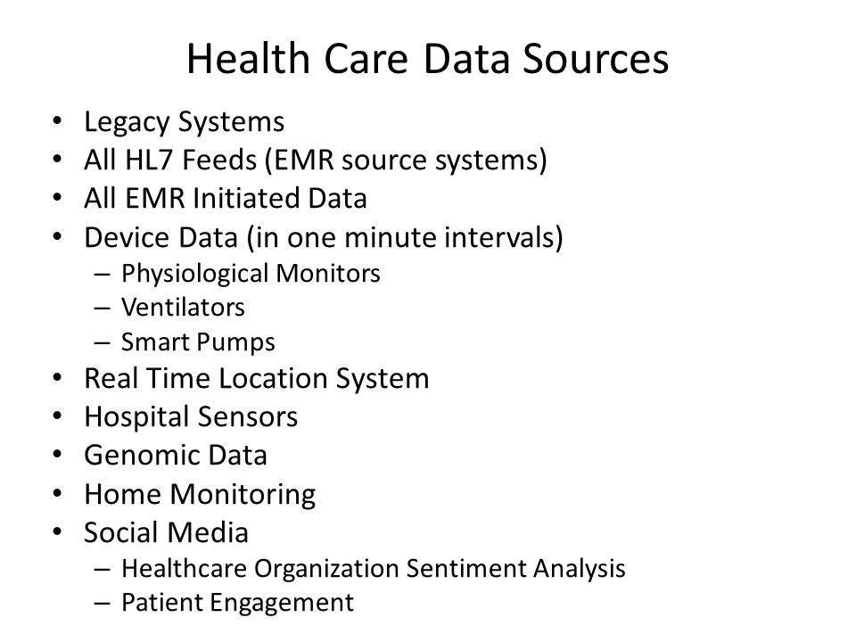 Health Care Data Sources Legacy Systems All HL7 Feeds (EMR source systems) All EMR Initiated Data Device Data (in one minute intervals) – Physiologica