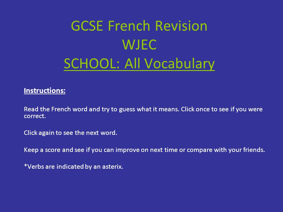 GCSE French Revision WJEC SCHOOL: All Vocabulary Instructions: Read the French word and try to guess what it means.