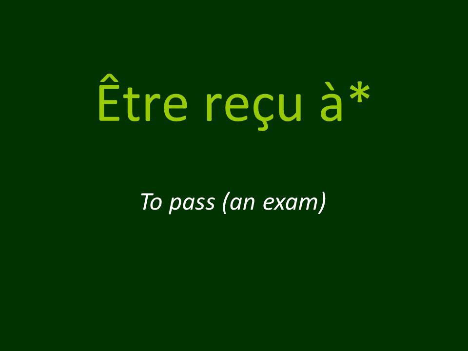 Être reçu à* To pass (an exam)