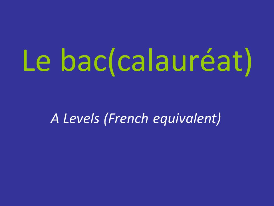 Le bac(calauréat) A Levels (French equivalent)