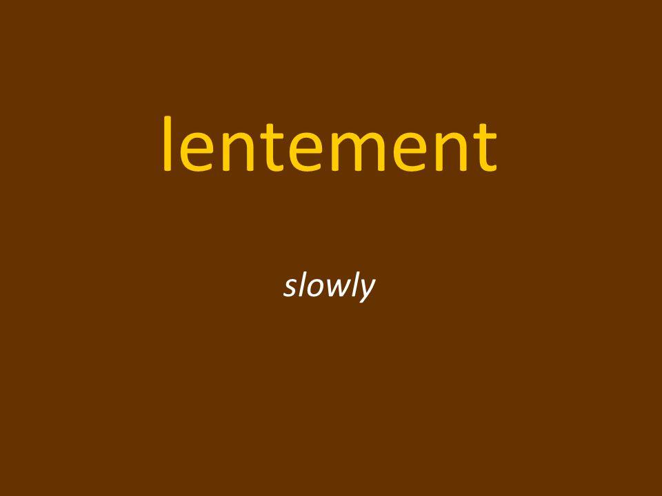 lentement slowly