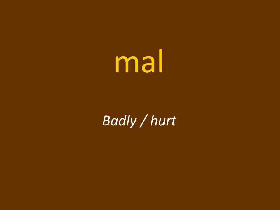 mal Badly / hurt