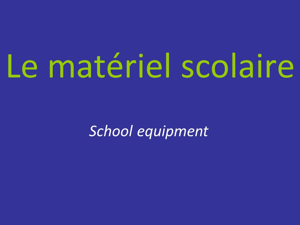 Le matériel scolaire School equipment