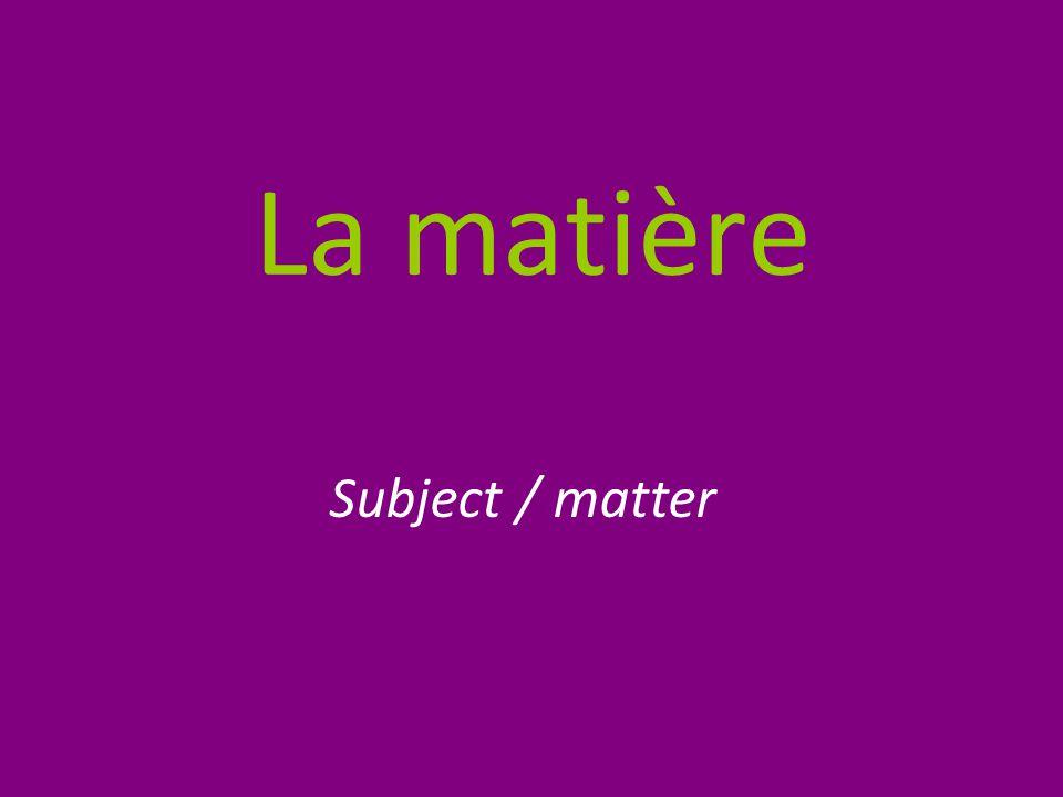 La matière Subject / matter