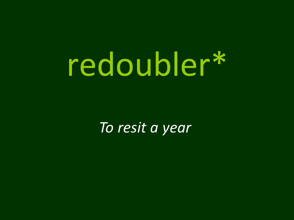 redoubler* To resit a year