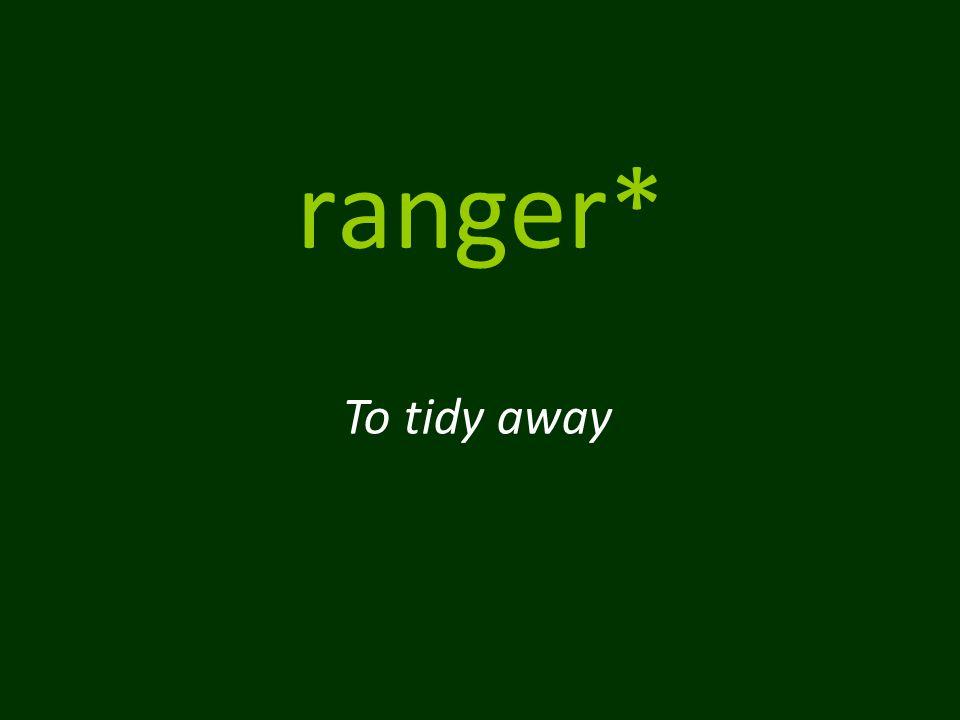 ranger* To tidy away