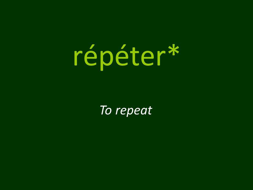 répéter* To repeat