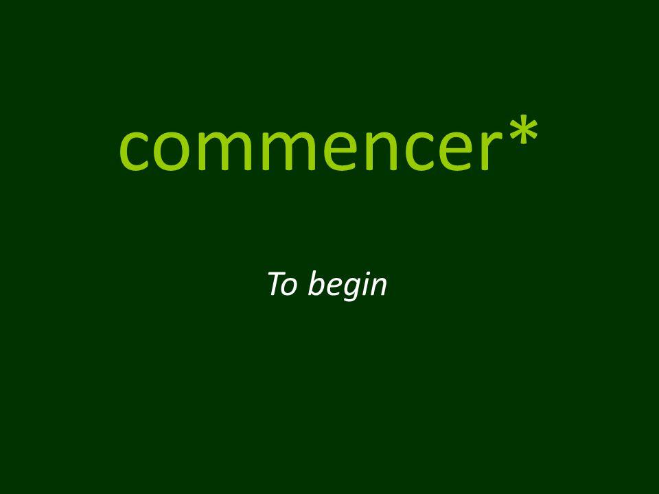 commencer* To begin