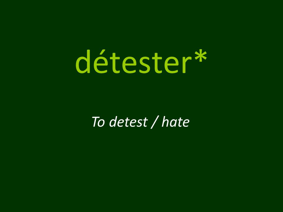détester* To detest / hate