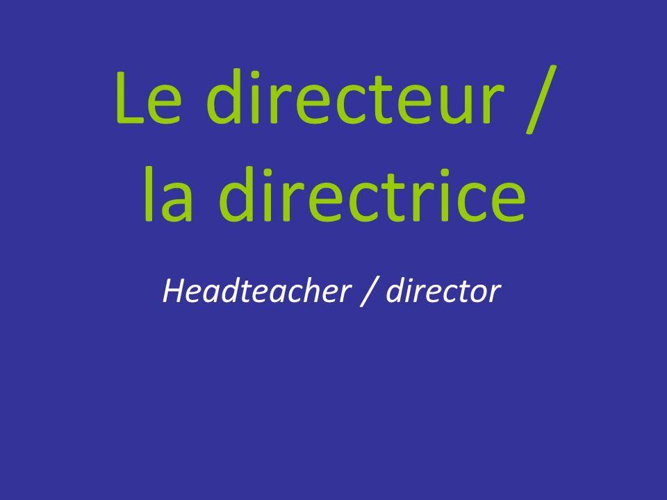 Le directeur / la directrice Headteacher / director