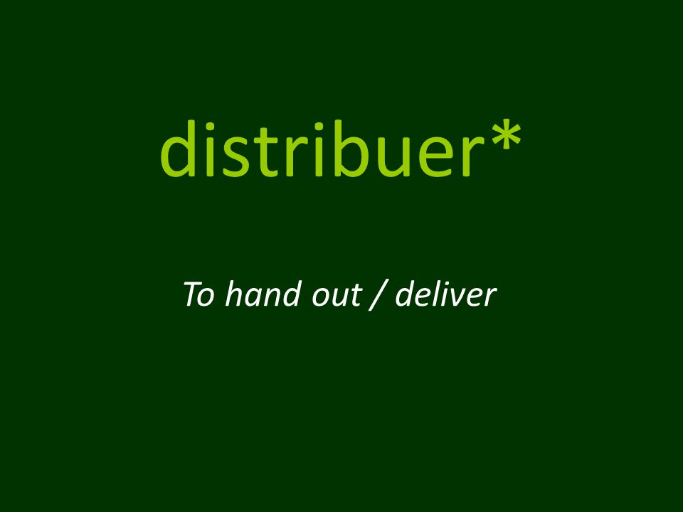 distribuer* To hand out / deliver