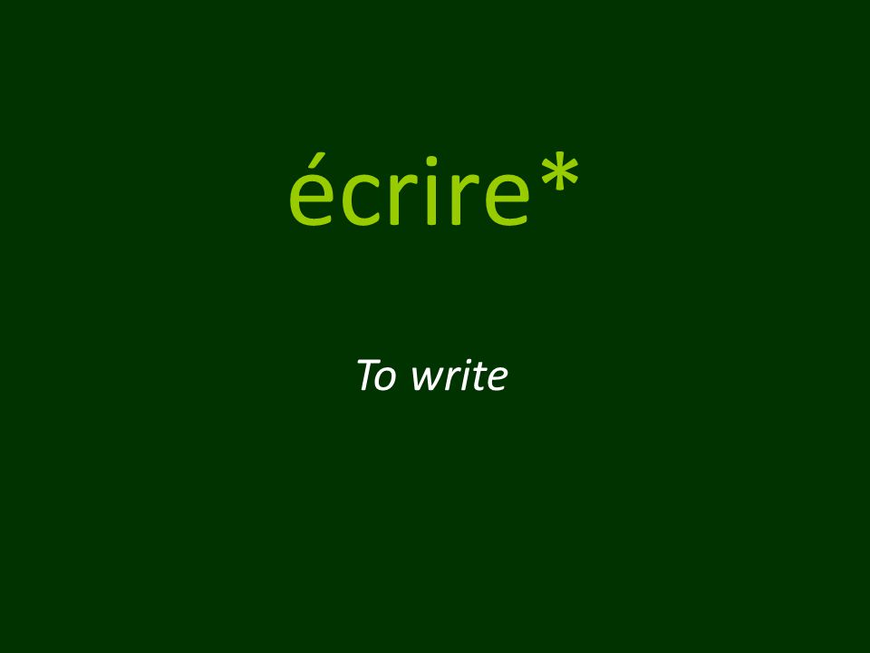 écrire* To write
