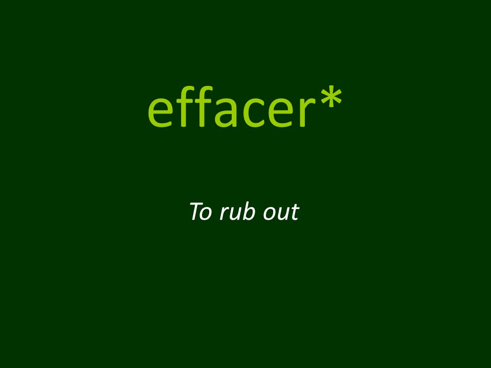 effacer* To rub out