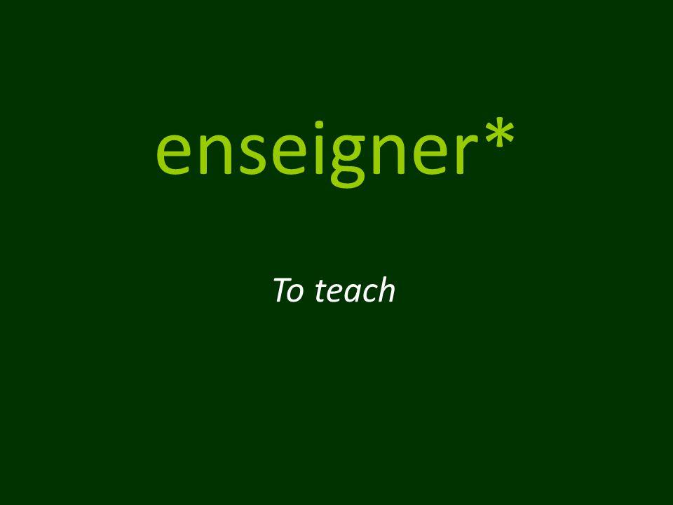enseigner* To teach