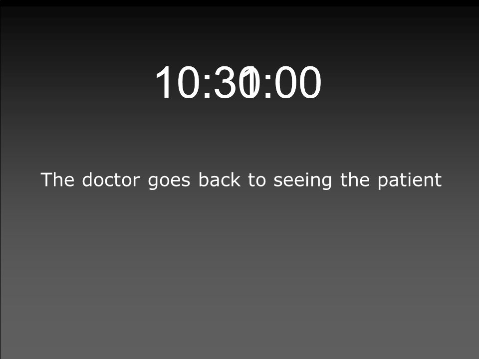 10:30:00 The doctor goes back to seeing the patient 10:31:00