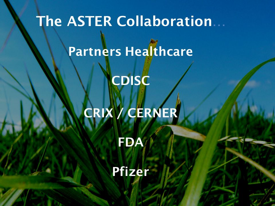 The ASTER Collaboration… Partners Healthcare CDISC CRIX / CERNER FDA Pfizer