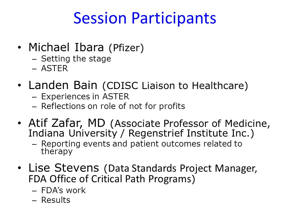 Session Participants Michael Ibara (Pfizer) – Setting the stage – ASTER Landen Bain (CDISC Liaison to Healthcare) – Experiences in ASTER – Reflections
