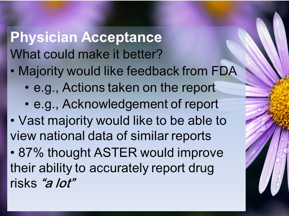 Physician Acceptance What could make it better? Majority would like feedback from FDA e.g., Actions taken on the report e.g., Acknowledgement of repor