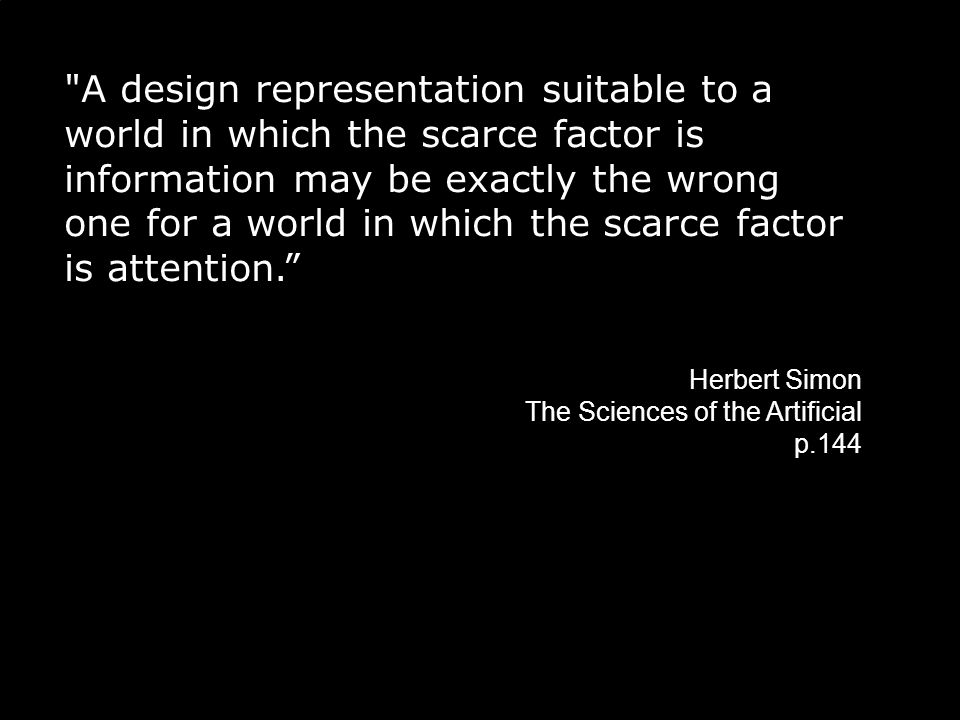 A design representation suitable to a world in which the scarce factor is information may be exactly the wrong one for a world in which the scarce factor is attention. Herbert Simon The Sciences of the Artificial p.144