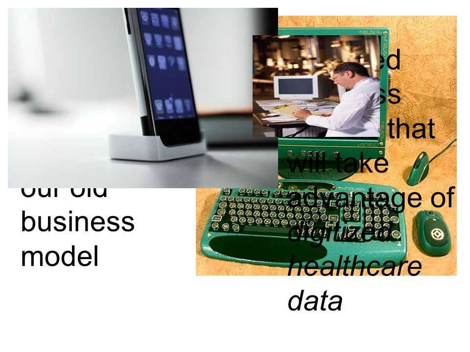 We've electronified our old business model We need business models that will take advantage of digitized healthcare data