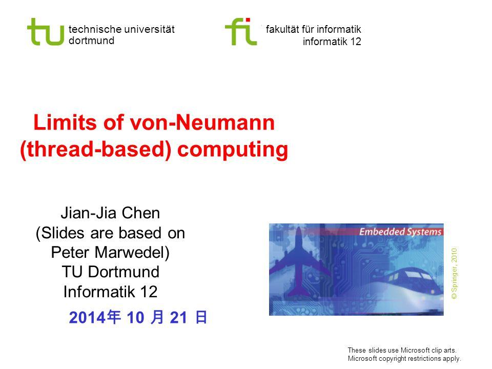 - 2 - technische universität dortmund fakultät für informatik  JJ Chen and P.Marwedel, Informatik 12, 2014 Why not use von-Neumann (thread-based) computing (C, C++, Java, …) .